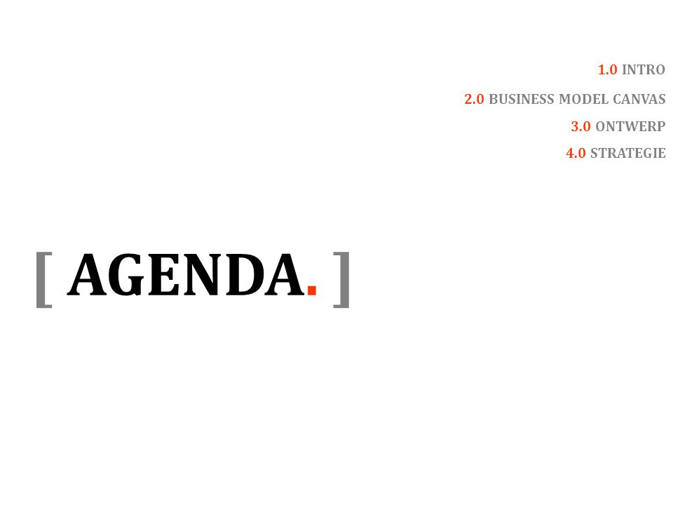 [ AGENDA. ] 1.0 INTRO 2.0 BUSINESS MODEL CANVAS 3.0 ONTWERP